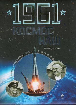 Книга 1961.Космос наш. Вся правда о полете Ю.Гагарина