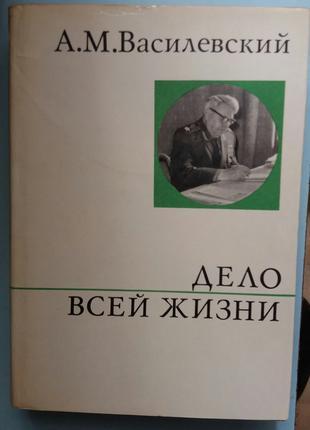 Василевский А.М. Дело всей жизни. (О жизни и о себе)
