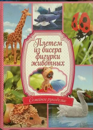 Книга Плетём из бисера фигурки животных вязание вышивка рукоделие