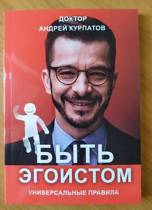 Андрей Курпатов. Быть эгоистом. Универсальные правила