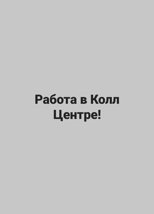 Требуется оператор Колл Центра на УДАЛЕННУЮ РАБОТУ