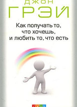 """Книга """"Как получать то, что хочешь,и любить то, что есть"""" Д. Грэй"""