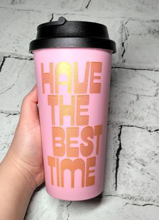 Термостакан термочашка, стакан для кофе Have the best time, 450 м