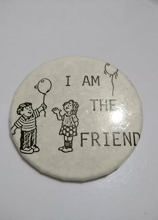 I am the friend. значок, брошь