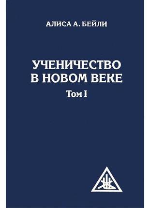 Ученичество в Новом веке. Том 1. Алиса Анн Бейли.